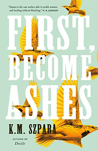 First, Become Ashes by [K.M. Szpara]